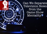 Can we separate television news from the game show mentality?